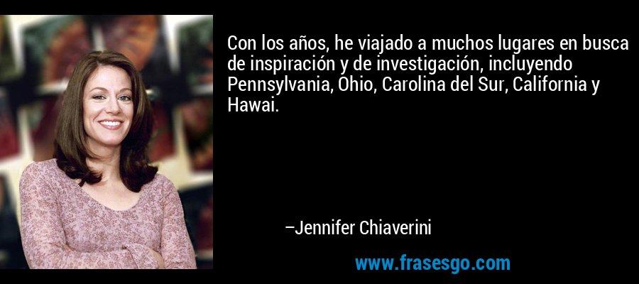 Con los años, he viajado a muchos lugares en busca de inspiración y de investigación, incluyendo Pennsylvania, Ohio, Carolina del Sur, California y Hawai. – Jennifer Chiaverini