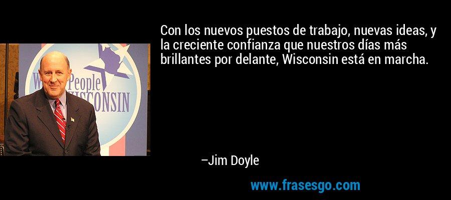 Con los nuevos puestos de trabajo, nuevas ideas, y la creciente confianza que nuestros días más brillantes por delante, Wisconsin está en marcha. – Jim Doyle