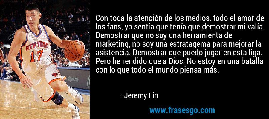 Con toda la atención de los medios, todo el amor de los fans, yo sentía que tenía que demostrar mi valía. Demostrar que no soy una herramienta de marketing, no soy una estratagema para mejorar la asistencia. Demostrar que puedo jugar en esta liga. Pero he rendido que a Dios. No estoy en una batalla con lo que todo el mundo piensa más. – Jeremy Lin