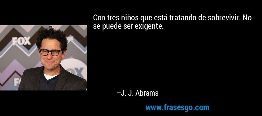 Con tres niños que está tratando de sobrevivir. No se puede ser exigente. – J. J. Abrams