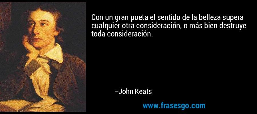 Con un gran poeta el sentido de la belleza supera cualquier otra consideración, o más bien destruye toda consideración. – John Keats