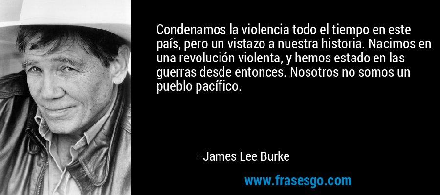 Condenamos la violencia todo el tiempo en este país, pero un vistazo a nuestra historia. Nacimos en una revolución violenta, y hemos estado en las guerras desde entonces. Nosotros no somos un pueblo pacífico. – James Lee Burke