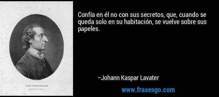 Confía en él no con sus secretos, que, cuando se queda solo en su habitación, se vuelve sobre sus papeles. – Johann Kaspar Lavater