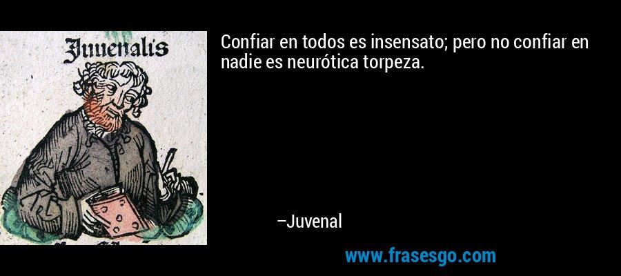Confiar en todos es insensato; pero no confiar en nadie es neurótica torpeza. – Juvenal