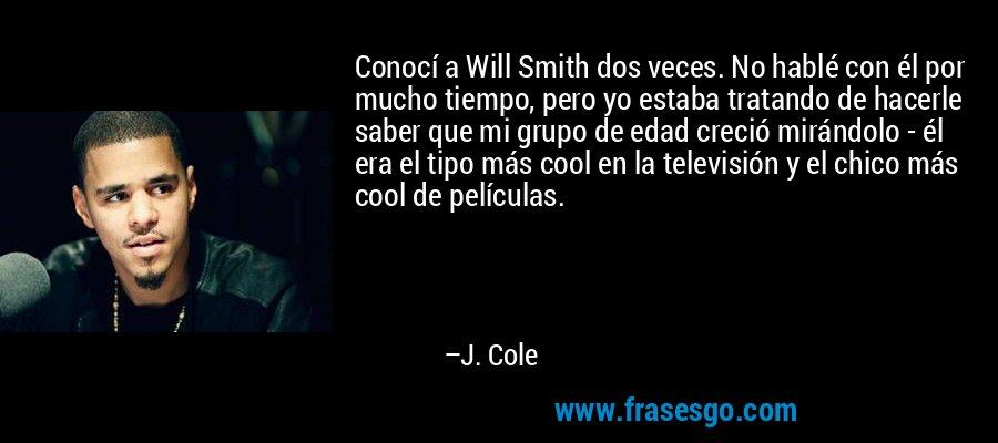 Conocí a Will Smith dos veces. No hablé con él por mucho tiempo, pero yo estaba tratando de hacerle saber que mi grupo de edad creció mirándolo - él era el tipo más cool en la televisión y el chico más cool de películas. – J. Cole