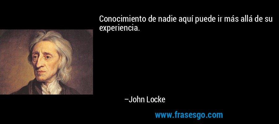 Conocimiento de nadie aquí puede ir más allá de su experiencia. – John Locke