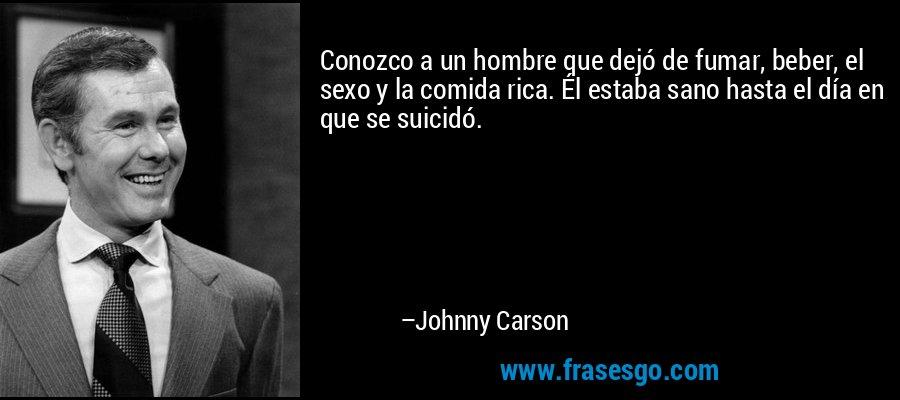 Conozco a un hombre que dejó de fumar, beber, el sexo y la comida rica. Él estaba sano hasta el día en que se suicidó. – Johnny Carson