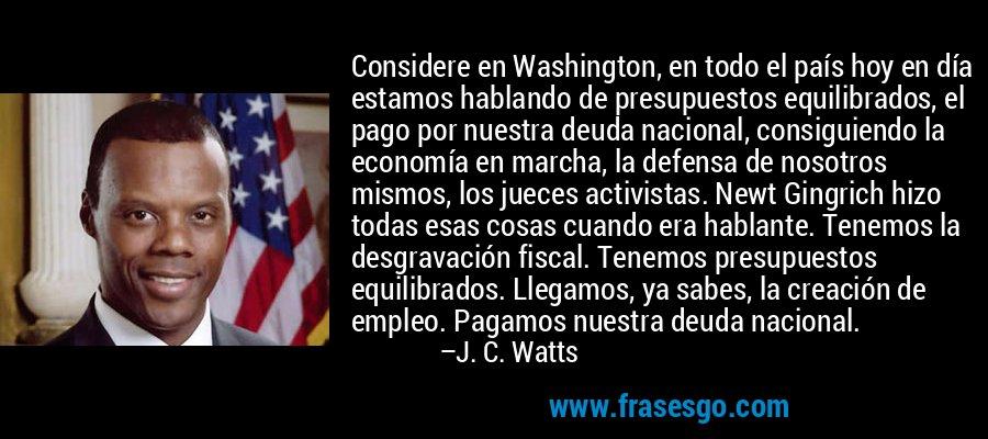 Considere en Washington, en todo el país hoy en día estamos hablando de presupuestos equilibrados, el pago por nuestra deuda nacional, consiguiendo la economía en marcha, la defensa de nosotros mismos, los jueces activistas. Newt Gingrich hizo todas esas cosas cuando era hablante. Tenemos la desgravación fiscal. Tenemos presupuestos equilibrados. Llegamos, ya sabes, la creación de empleo. Pagamos nuestra deuda nacional. – J. C. Watts