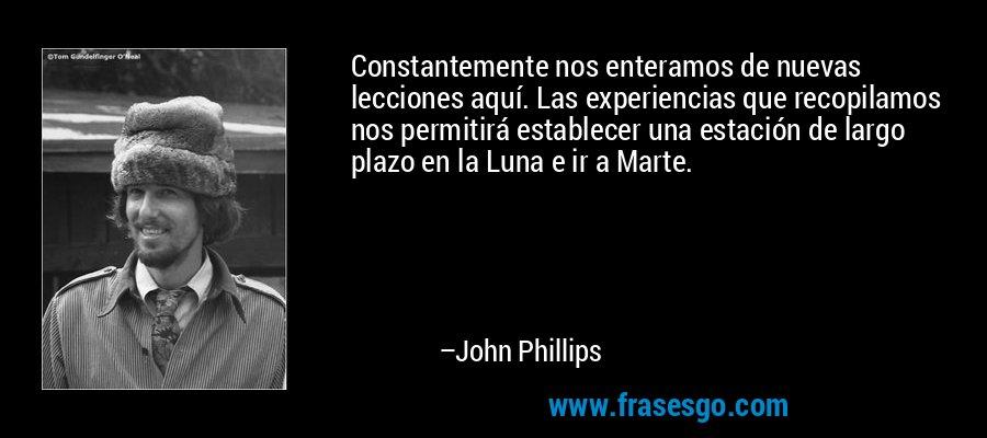 Constantemente nos enteramos de nuevas lecciones aquí. Las experiencias que recopilamos nos permitirá establecer una estación de largo plazo en la Luna e ir a Marte. – John Phillips