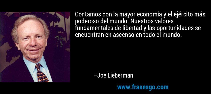 Contamos con la mayor economía y el ejército más poderoso del mundo. Nuestros valores fundamentales de libertad y las oportunidades se encuentran en ascenso en todo el mundo. – Joe Lieberman