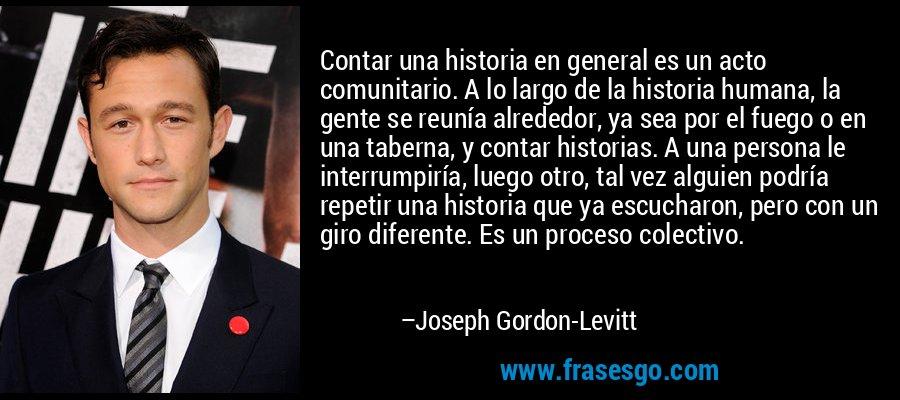 Contar una historia en general es un acto comunitario. A lo largo de la historia humana, la gente se reunía alrededor, ya sea por el fuego o en una taberna, y contar historias. A una persona le interrumpiría, luego otro, tal vez alguien podría repetir una historia que ya escucharon, pero con un giro diferente. Es un proceso colectivo. – Joseph Gordon-Levitt