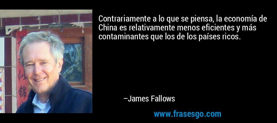 Contrariamente a lo que se piensa, la economía de China es relativamente menos eficientes y más contaminantes que los de los países ricos. – James Fallows