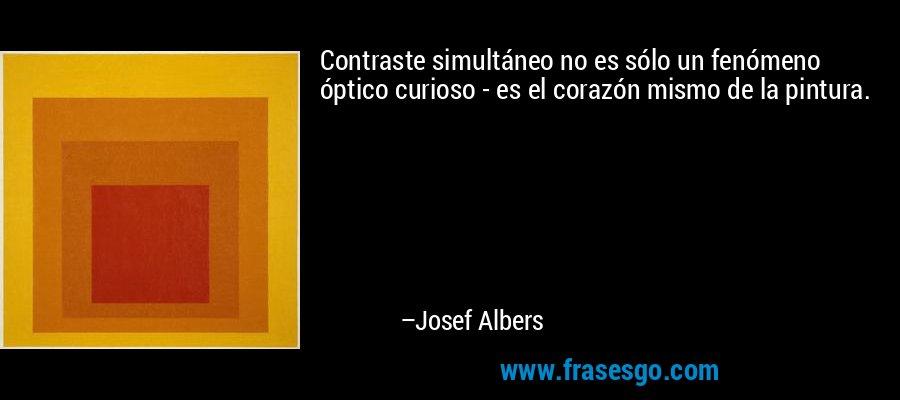 Contraste simultáneo no es sólo un fenómeno óptico curioso - es el corazón mismo de la pintura. – Josef Albers
