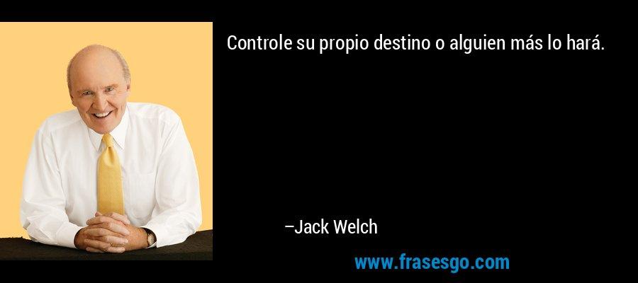 Controle su propio destino o alguien más lo hará. – Jack Welch