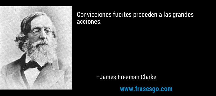 Convicciones fuertes preceden a las grandes acciones. – James Freeman Clarke