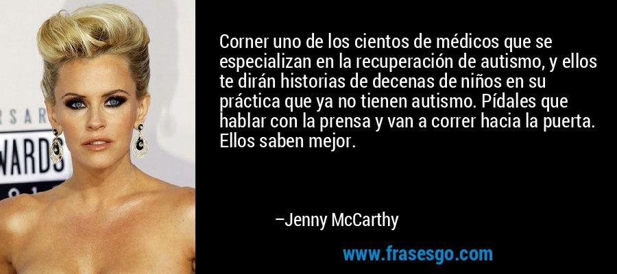 Corner uno de los cientos de médicos que se especializan en la recuperación de autismo, y ellos te dirán historias de decenas de niños en su práctica que ya no tienen autismo. Pídales que hablar con la prensa y van a correr hacia la puerta. Ellos saben mejor. – Jenny McCarthy