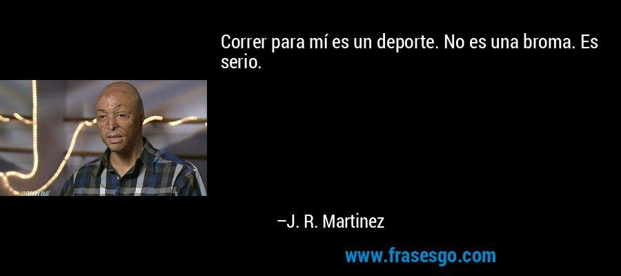 Correr para mí es un deporte. No es una broma. Es serio. – J. R. Martinez