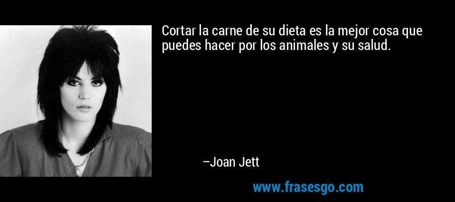 Cortar la carne de su dieta es la mejor cosa que puedes hacer por los animales y su salud. – Joan Jett