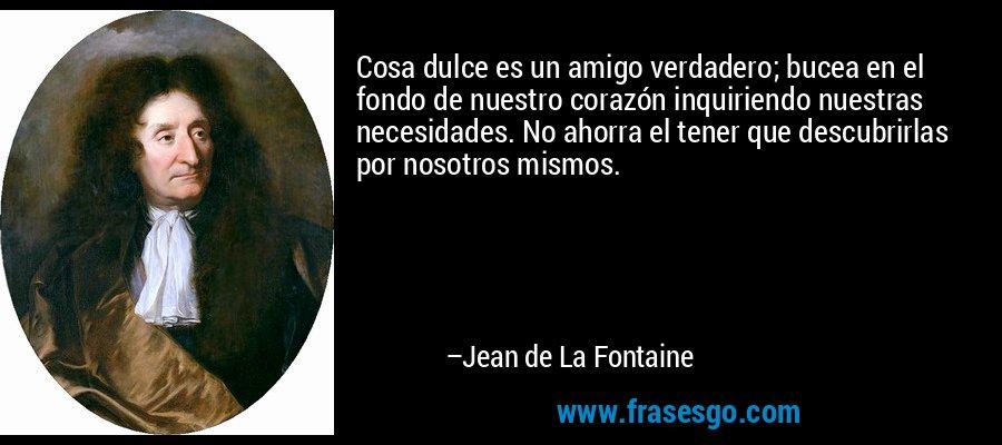 Cosa dulce es un amigo verdadero; bucea en el fondo de nuestro corazón inquiriendo nuestras necesidades. No ahorra el tener que descubrirlas por nosotros mismos. – Jean de La Fontaine