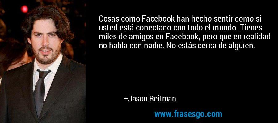 Cosas como Facebook han hecho sentir como si usted está conectado con todo el mundo. Tienes miles de amigos en Facebook, pero que en realidad no habla con nadie. No estás cerca de alguien. – Jason Reitman