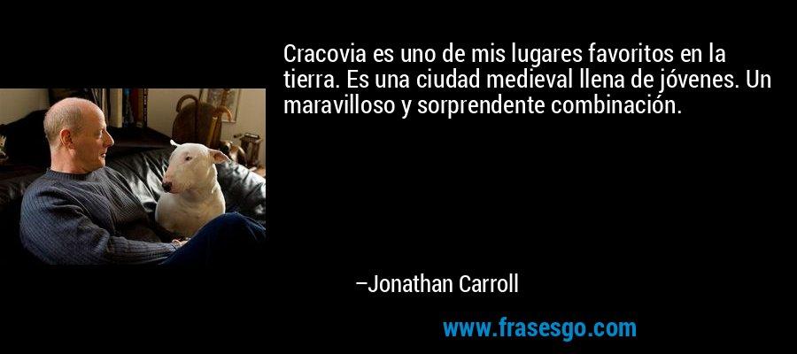 Cracovia es uno de mis lugares favoritos en la tierra. Es una ciudad medieval llena de jóvenes. Un maravilloso y sorprendente combinación. – Jonathan Carroll