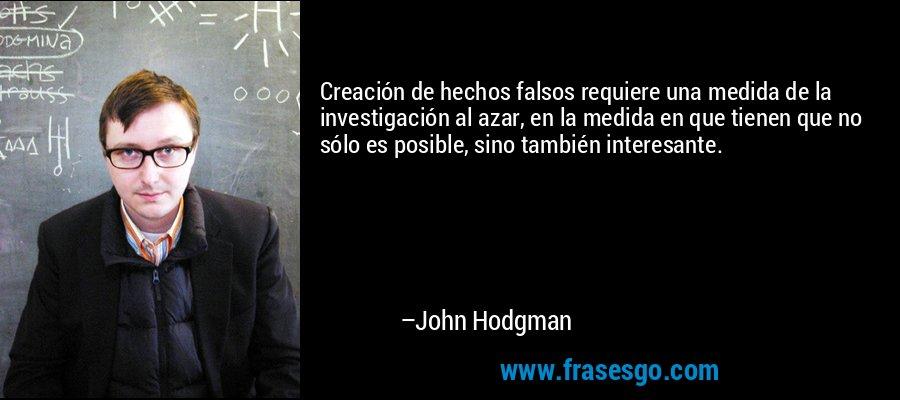 Creación de hechos falsos requiere una medida de la investigación al azar, en la medida en que tienen que no sólo es posible, sino también interesante. – John Hodgman