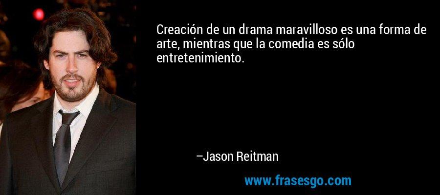 Creación de un drama maravilloso es una forma de arte, mientras que la comedia es sólo entretenimiento. – Jason Reitman