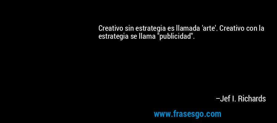 Creativo sin estrategia es llamada 'arte'. Creativo con la estrategia se llama