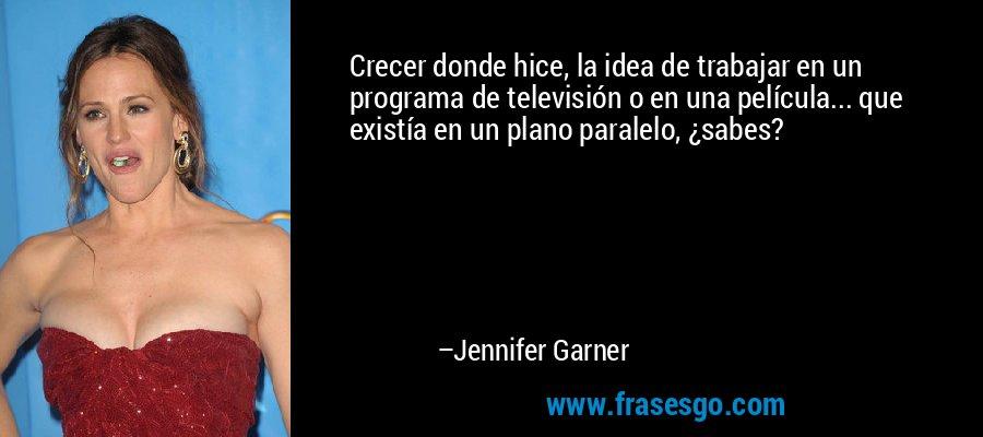 Crecer donde hice, la idea de trabajar en un programa de televisión o en una película... que existía en un plano paralelo, ¿sabes? – Jennifer Garner