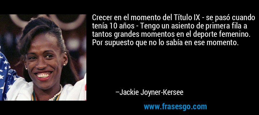 Crecer en el momento del Título IX - se pasó cuando tenía 10 años - Tengo un asiento de primera fila a tantos grandes momentos en el deporte femenino. Por supuesto que no lo sabía en ese momento. – Jackie Joyner-Kersee