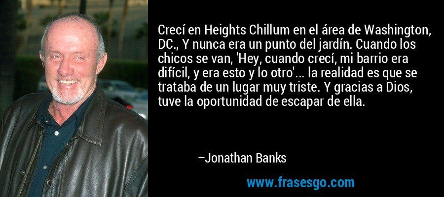 Crecí en Heights Chillum en el área de Washington, DC., Y nunca era un punto del jardín. Cuando los chicos se van, 'Hey, cuando crecí, mi barrio era difícil, y era esto y lo otro'... la realidad es que se trataba de un lugar muy triste. Y gracias a Dios, tuve la oportunidad de escapar de ella. – Jonathan Banks