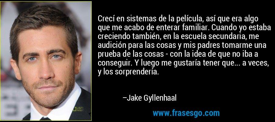 Crecí en sistemas de la película, así que era algo que me acabo de enterar familiar. Cuando yo estaba creciendo también, en la escuela secundaria, me audición para las cosas y mis padres tomarme una prueba de las cosas - con la idea de que no iba a conseguir. Y luego me gustaría tener que... a veces, y los sorprendería. – Jake Gyllenhaal