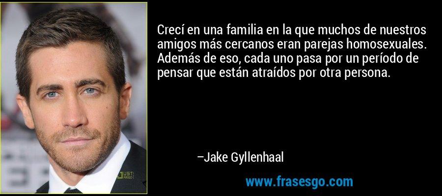 Crecí en una familia en la que muchos de nuestros amigos más cercanos eran parejas homosexuales. Además de eso, cada uno pasa por un período de pensar que están atraídos por otra persona. – Jake Gyllenhaal
