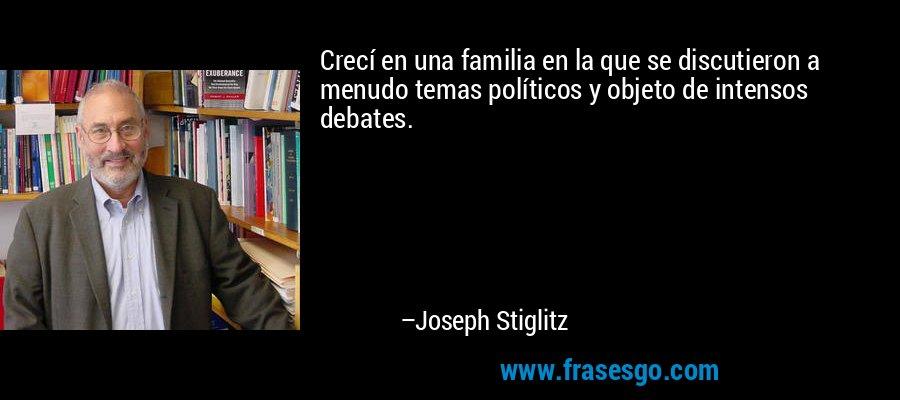 Crecí en una familia en la que se discutieron a menudo temas políticos y objeto de intensos debates. – Joseph Stiglitz