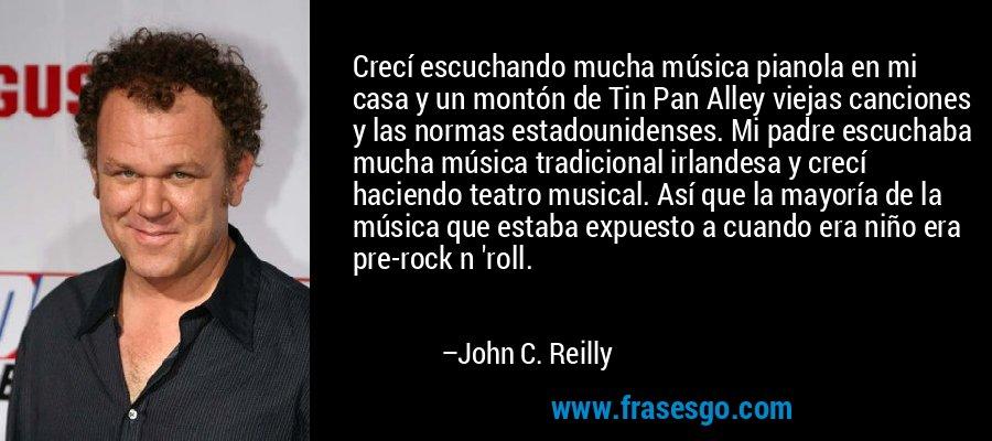 Crecí escuchando mucha música pianola en mi casa y un montón de Tin Pan Alley viejas canciones y las normas estadounidenses. Mi padre escuchaba mucha música tradicional irlandesa y crecí haciendo teatro musical. Así que la mayoría de la música que estaba expuesto a cuando era niño era pre-rock n 'roll. – John C. Reilly