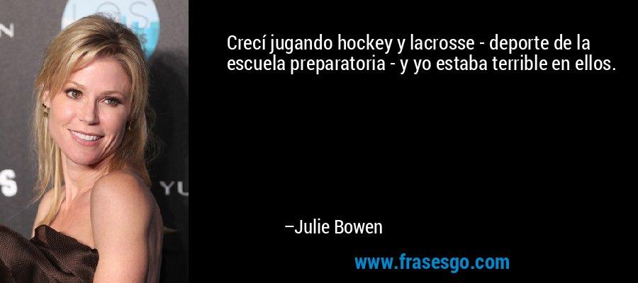 Crecí jugando hockey y lacrosse - deporte de la escuela preparatoria - y yo estaba terrible en ellos. – Julie Bowen
