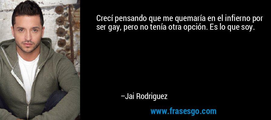 Crecí pensando que me quemaría en el infierno por ser gay, pero no tenía otra opción. Es lo que soy. – Jai Rodriguez