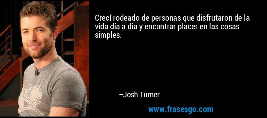 Crecí rodeado de personas que disfrutaron de la vida día a día y encontrar placer en las cosas simples. – Josh Turner