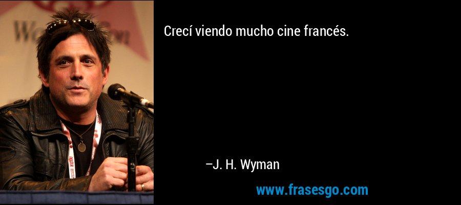 Crecí viendo mucho cine francés. – J. H. Wyman