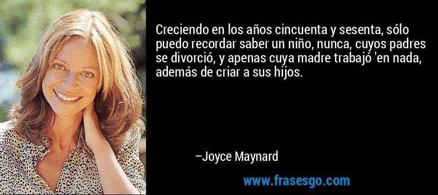 Creciendo en los años cincuenta y sesenta, sólo puedo recordar saber un niño, nunca, cuyos padres se divorció, y apenas cuya madre trabajó 'en nada, además de criar a sus hijos. – Joyce Maynard