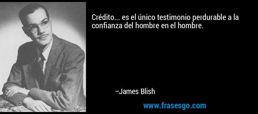 Crédito... es el único testimonio perdurable a la confianza del hombre en el hombre. – James Blish