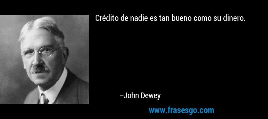 Crédito de nadie es tan bueno como su dinero. – John Dewey