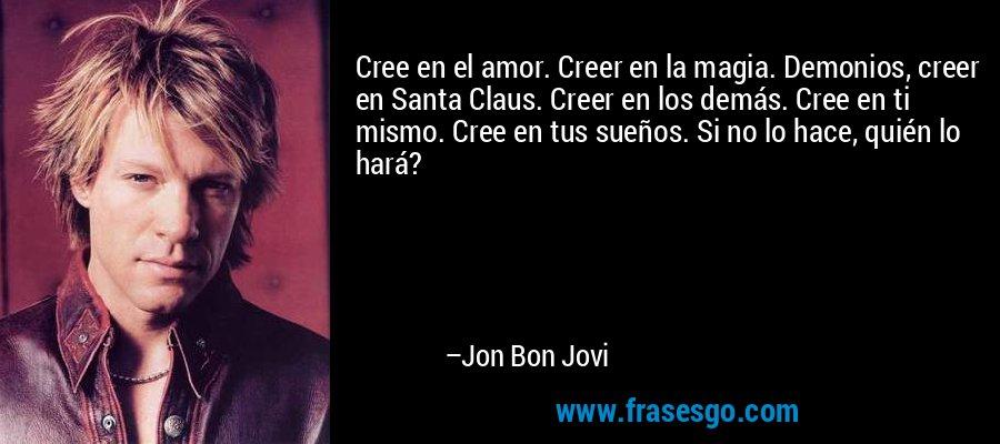 Cree en el amor. Creer en la magia. Demonios, creer en Santa Claus. Creer en los demás. Cree en ti mismo. Cree en tus sueños. Si no lo hace, quién lo hará? – Jon Bon Jovi