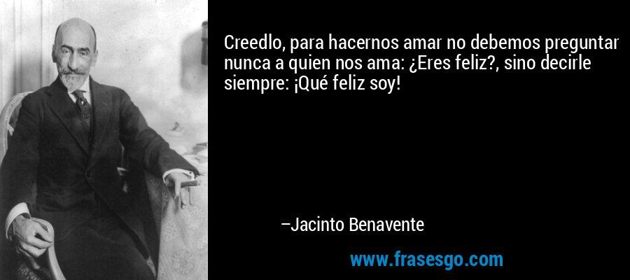 Creedlo, para hacernos amar no debemos preguntar nunca a quien nos ama: ¿Eres feliz?, sino decirle siempre: ¡Qué feliz soy! – Jacinto Benavente