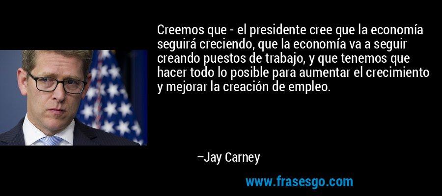 Creemos que - el presidente cree que la economía seguirá creciendo, que la economía va a seguir creando puestos de trabajo, y que tenemos que hacer todo lo posible para aumentar el crecimiento y mejorar la creación de empleo. – Jay Carney