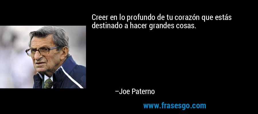 Creer en lo profundo de tu corazón que estás destinado a hacer grandes cosas. – Joe Paterno