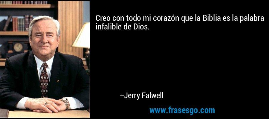 Creo con todo mi corazón que la Biblia es la palabra infalible de Dios. – Jerry Falwell