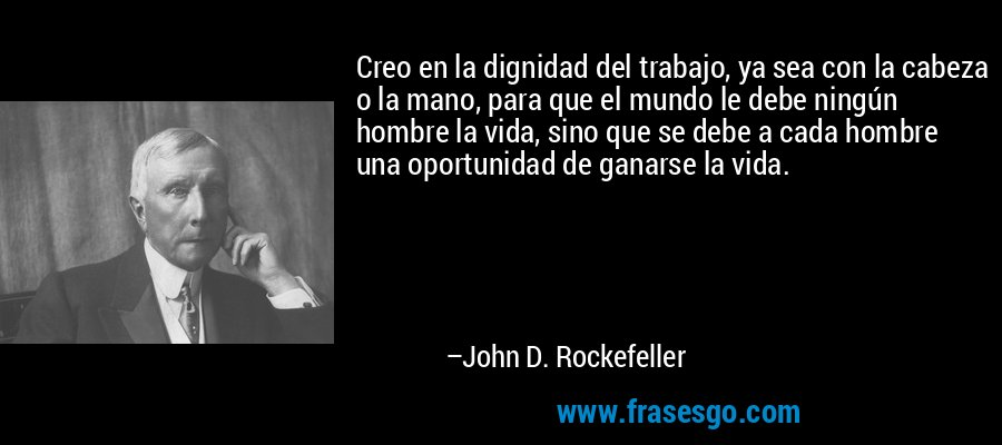 Creo en la dignidad del trabajo, ya sea con la cabeza o la mano, para que el mundo le debe ningún hombre la vida, sino que se debe a cada hombre una oportunidad de ganarse la vida. – John D. Rockefeller