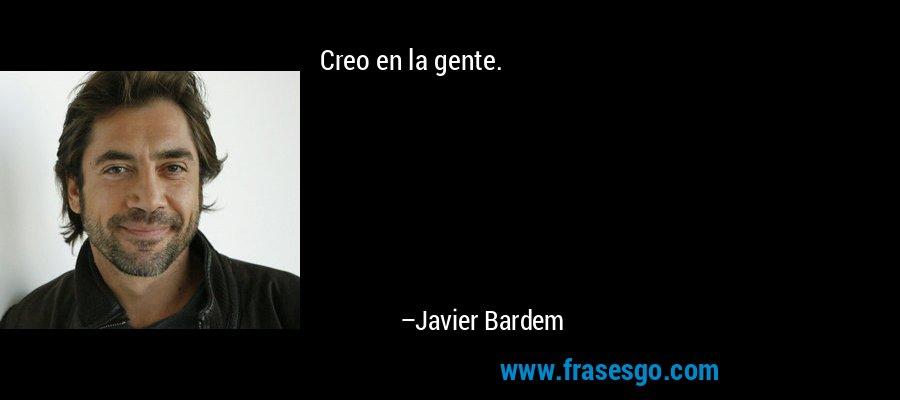 Creo en la gente. – Javier Bardem