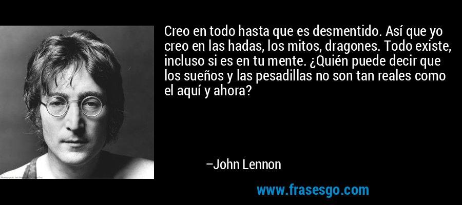 Creo en todo hasta que es desmentido. Así que yo creo en las hadas, los mitos, dragones. Todo existe, incluso si es en tu mente. ¿Quién puede decir que los sueños y las pesadillas no son tan reales como el aquí y ahora? – John Lennon